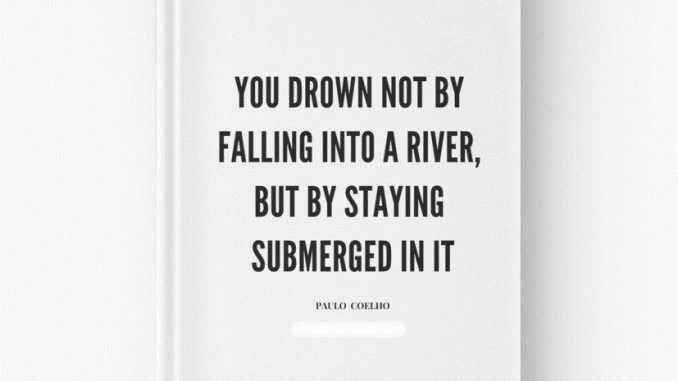 You drown not by falling into a river, but by staying submerged into it.